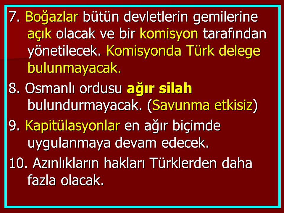 7. Boğazlar bütün devletlerin gemilerine açık olacak ve bir komisyon tarafından yönetilecek. Komisyonda Türk delege bulunmayacak.