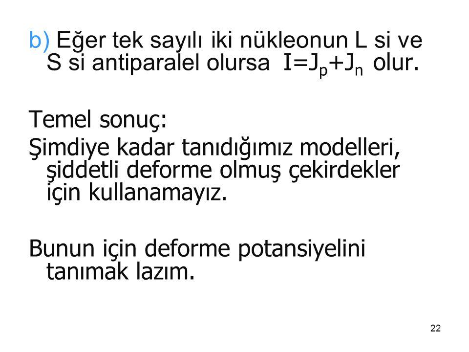 b) Eğer tek sayılı iki nükleonun L si ve S si antiparalel olursa I=Jp+Jn olur.