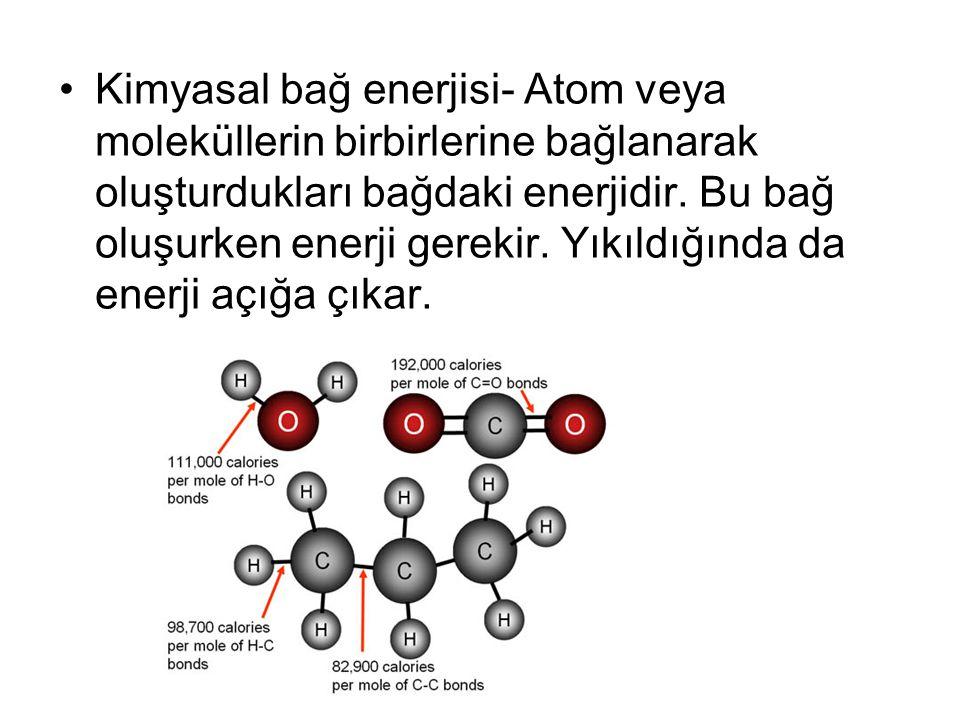 Kimyasal bağ enerjisi- Atom veya moleküllerin birbirlerine bağlanarak oluşturdukları bağdaki enerjidir.