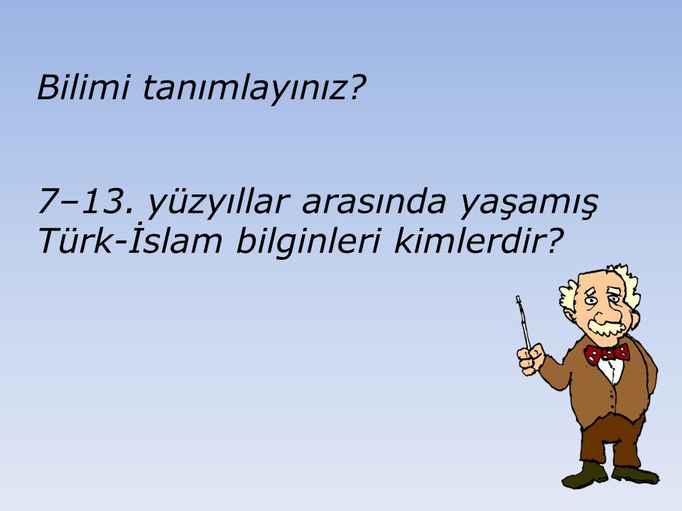 Bilimi tanımlayınız 7–13. yüzyıllar arasında yaşamış Türk-İslam bilginleri kimlerdir