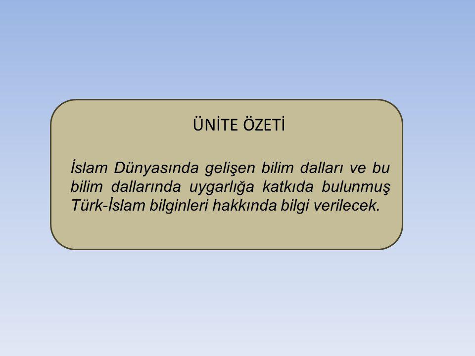 ÜNİTE ÖZETİ İslam Dünyasında gelişen bilim dalları ve bu bilim dallarında uygarlığa katkıda bulunmuş Türk-İslam bilginleri hakkında bilgi verilecek.