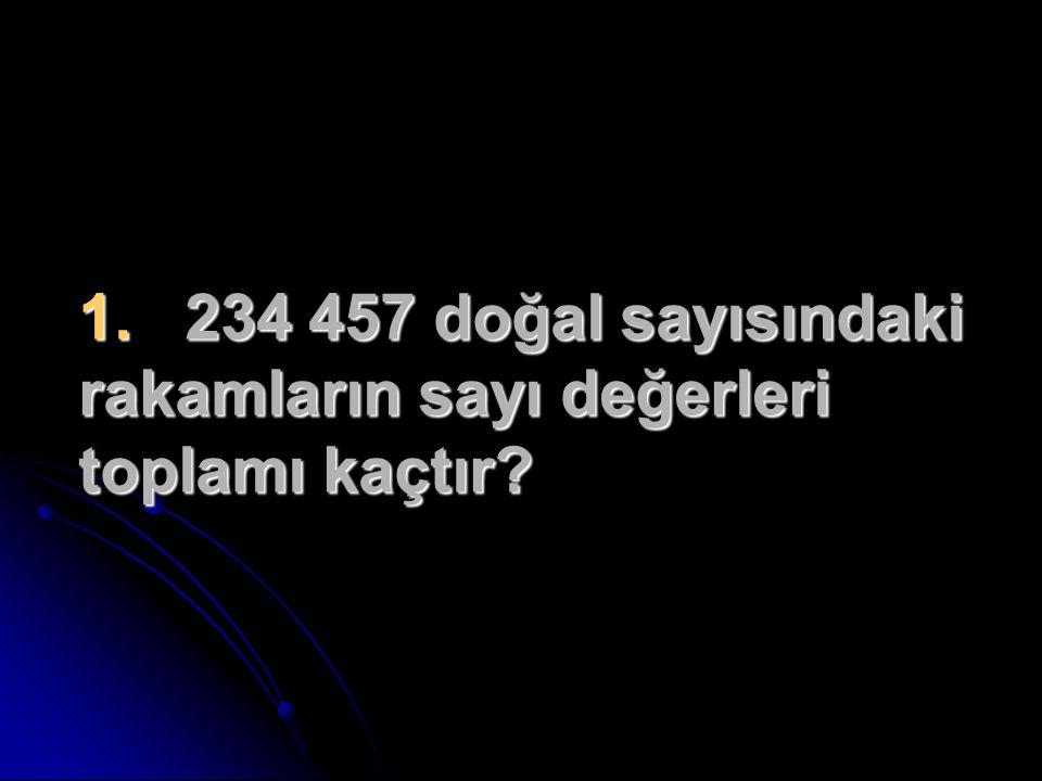 1. 234 457 doğal sayısındaki rakamların sayı değerleri toplamı kaçtır