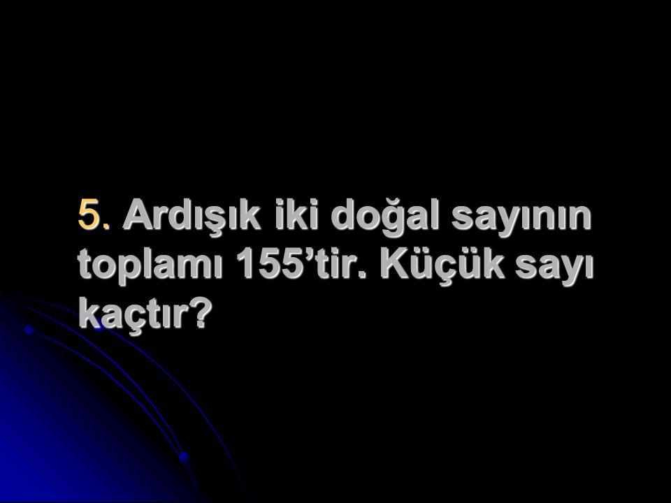 5. Ardışık iki doğal sayının toplamı 155'tir. Küçük sayı kaçtır