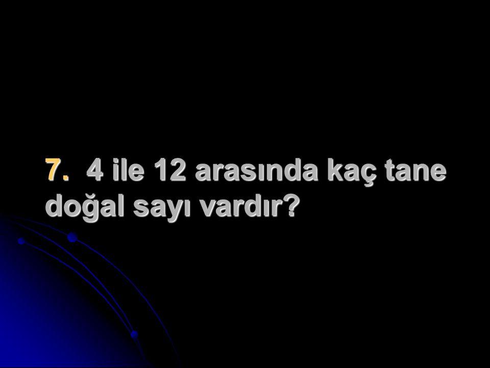 7. 4 ile 12 arasında kaç tane doğal sayı vardır