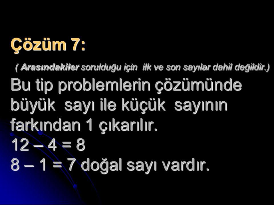 Çözüm 7: ( Arasındakiler sorulduğu için ilk ve son sayılar dahil değildir.) Bu tip problemlerin çözümünde büyük sayı ile küçük sayının farkından 1 çıkarılır.