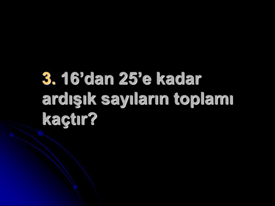 3. 16'dan 25'e kadar ardışık sayıların toplamı kaçtır