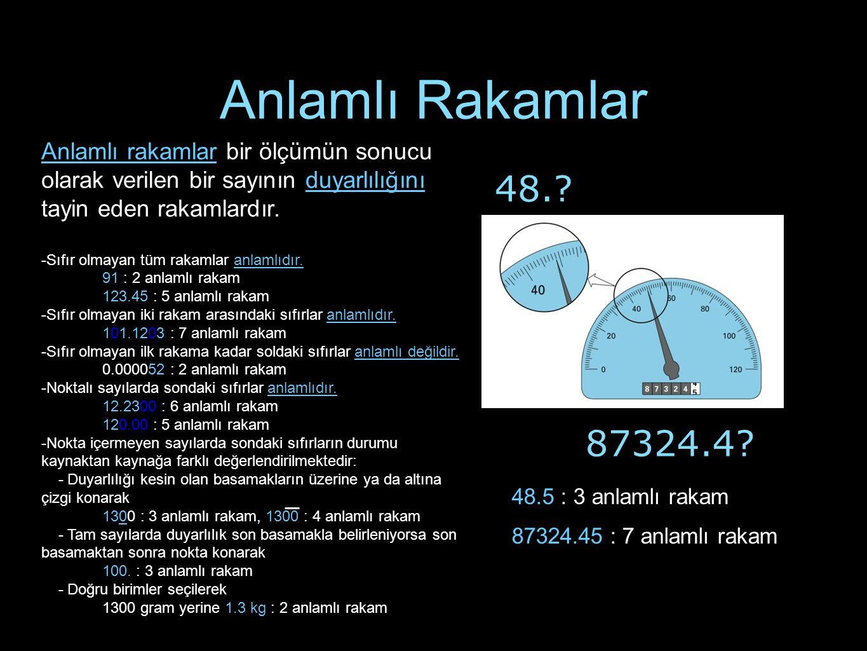 Anlamlı Rakamlar Anlamlı rakamlar bir ölçümün sonucu olarak verilen bir sayının duyarlılığını tayin eden rakamlardır.