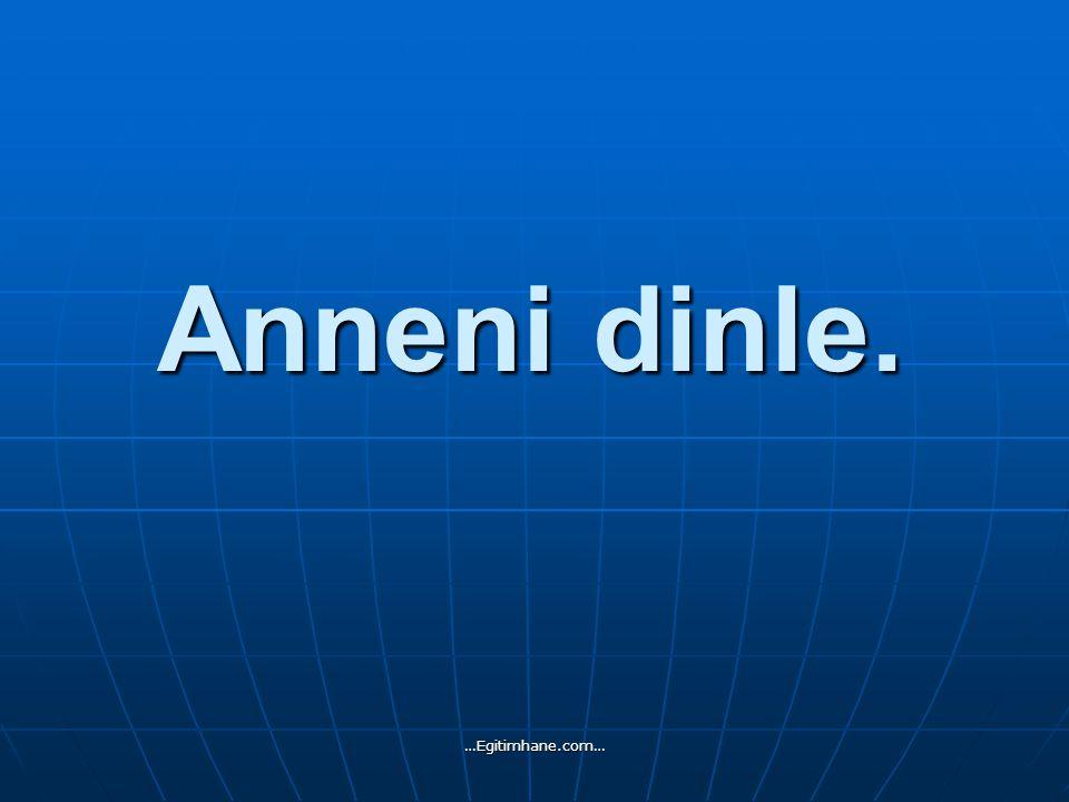 Anneni dinle. …Egitimhane.com…