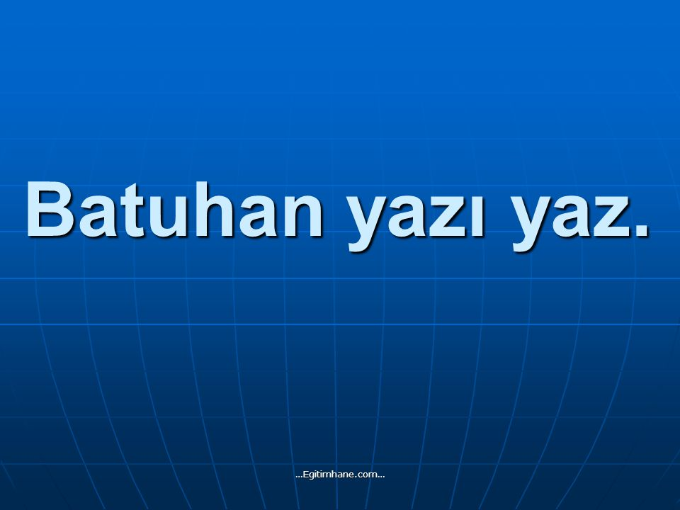 Batuhan yazı yaz. …Egitimhane.com…