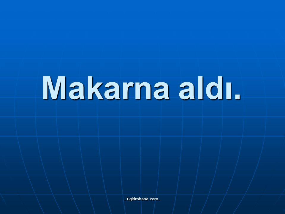 Makarna aldı. …Egitimhane.com…