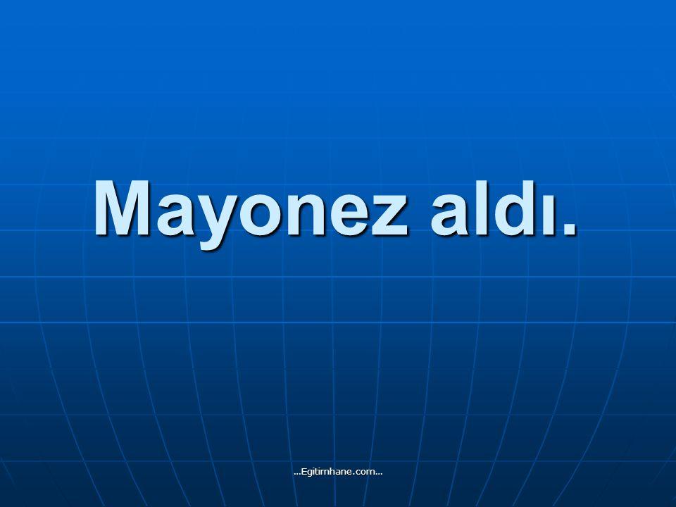 Mayonez aldı. …Egitimhane.com…