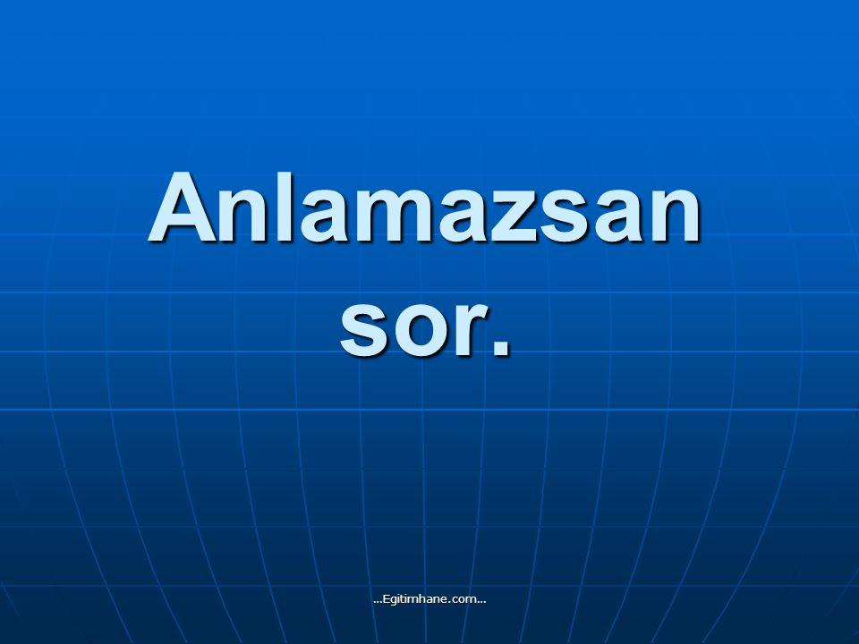 Anlamazsan sor. …Egitimhane.com…