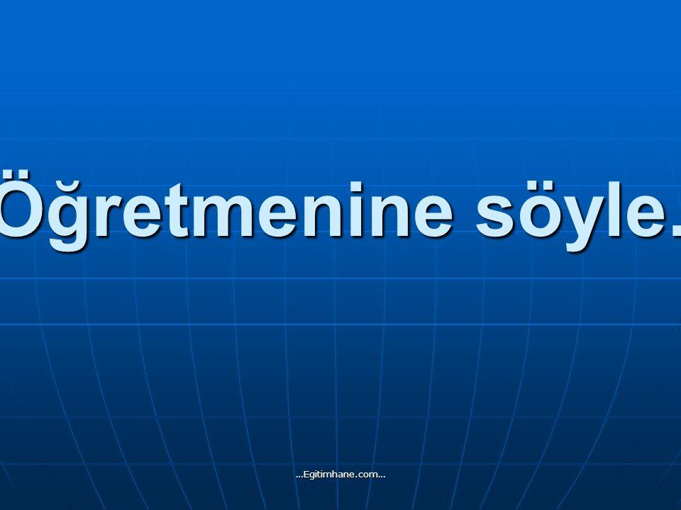 Öğretmenine söyle. …Egitimhane.com…