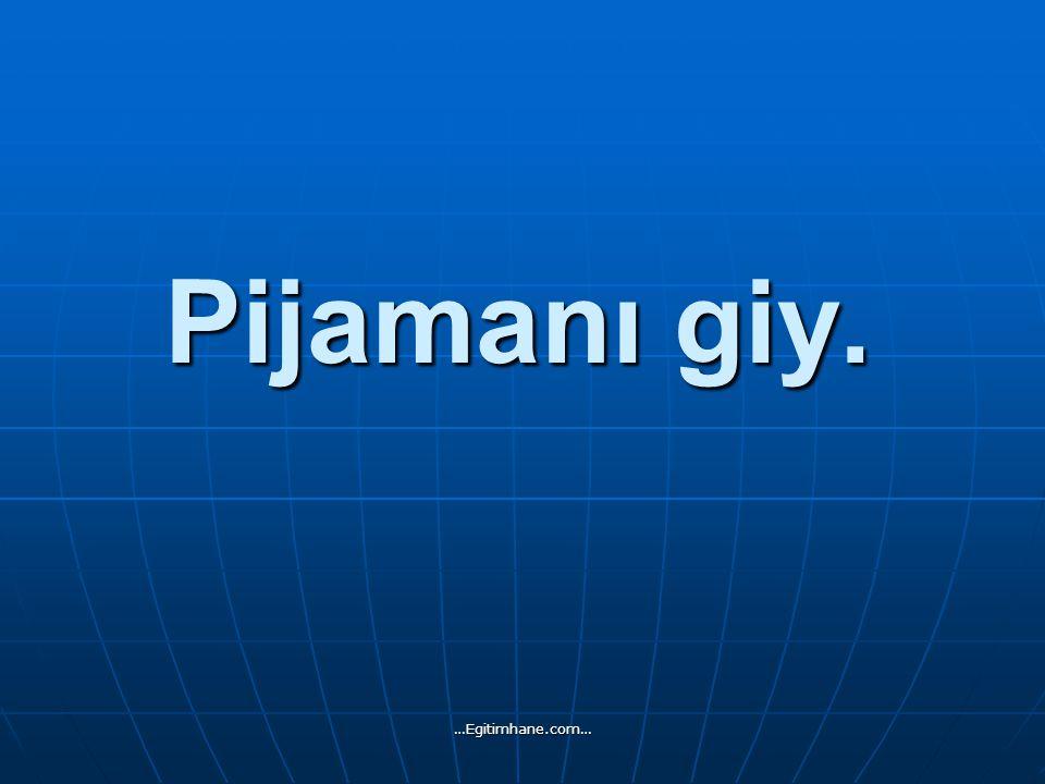 Pijamanı giy. …Egitimhane.com…