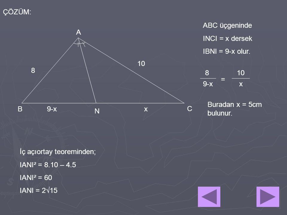 ÇÖZÜM: ABC üçgeninde. INCI = x dersek. IBNI = 9-x olur. A. 10. 8. 8. 10. = 9-x. x. Buradan x = 5cm bulunur.