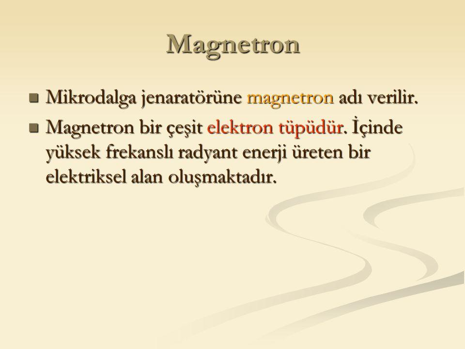 Magnetron Mikrodalga jenaratörüne magnetron adı verilir.