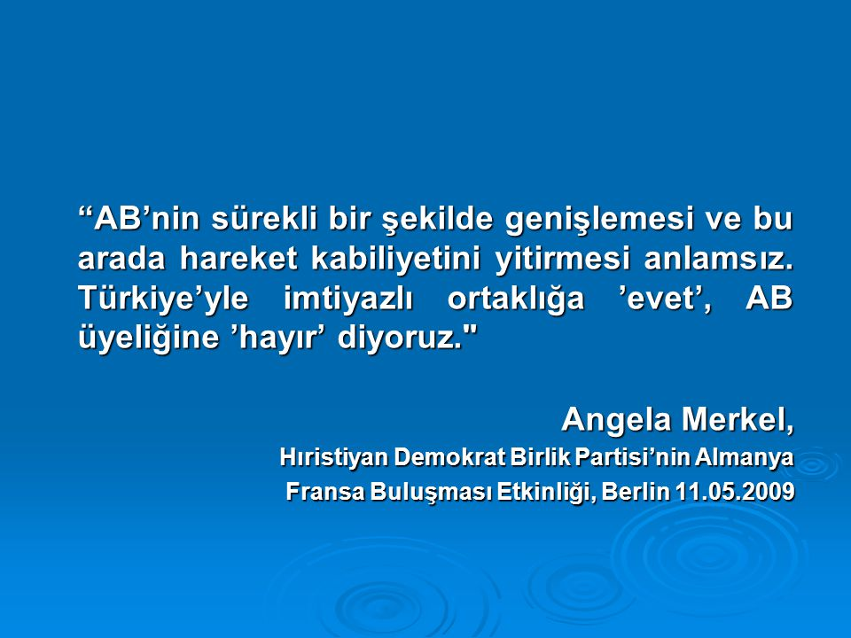 AB'nin sürekli bir şekilde genişlemesi ve bu arada hareket kabiliyetini yitirmesi anlamsız. Türkiye'yle imtiyazlı ortaklığa 'evet', AB üyeliğine 'hayır' diyoruz.