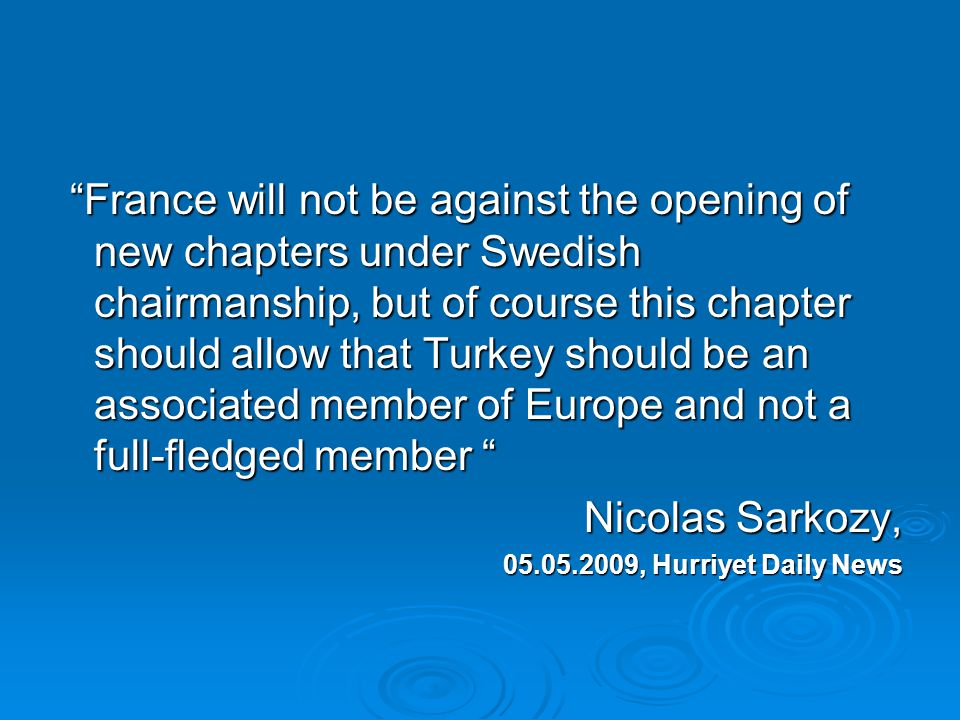 France will not be against the opening of new chapters under Swedish chairmanship, but of course this chapter should allow that Turkey should be an associated member of Europe and not a full-fledged member