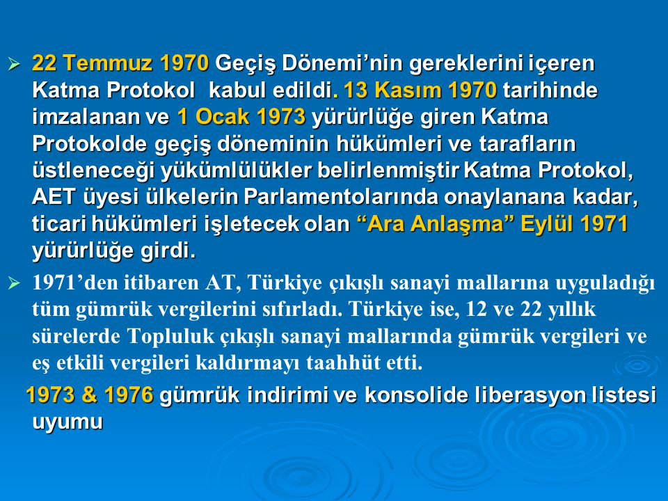 22 Temmuz 1970 Geçiş Dönemi'nin gereklerini içeren Katma Protokol kabul edildi. 13 Kasım 1970 tarihinde imzalanan ve 1 Ocak 1973 yürürlüğe giren Katma Protokolde geçiş döneminin hükümleri ve tarafların üstleneceği yükümlülükler belirlenmiştir Katma Protokol, AET üyesi ülkelerin Parlamentolarında onaylanana kadar, ticari hükümleri işletecek olan Ara Anlaşma Eylül 1971 yürürlüğe girdi.