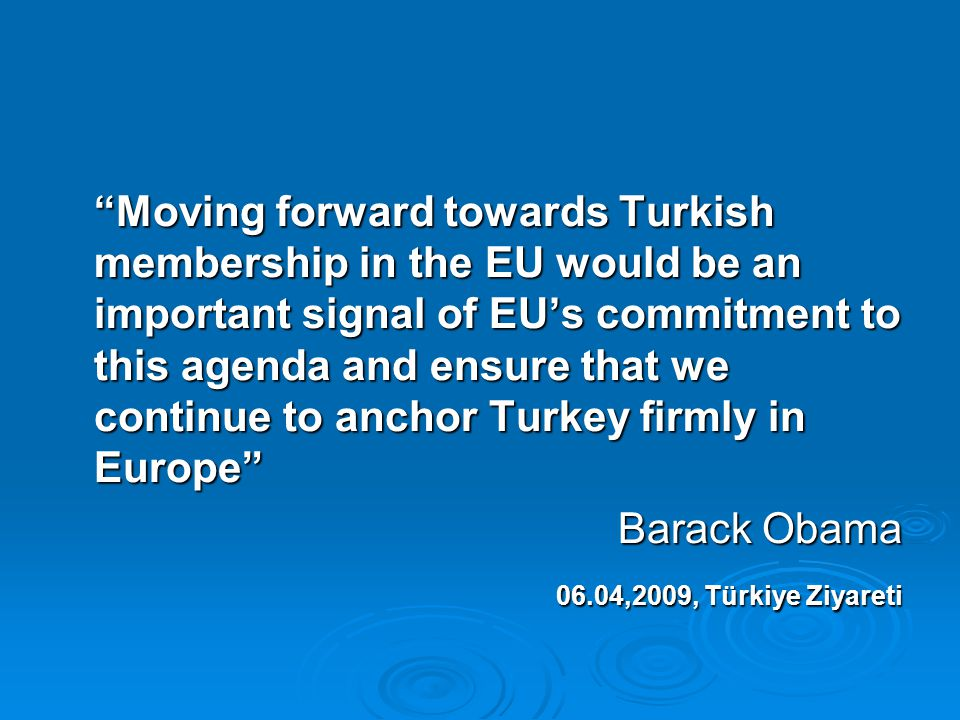 Moving forward towards Turkish membership in the EU would be an important signal of EU's commitment to this agenda and ensure that we continue to anchor Turkey firmly in Europe