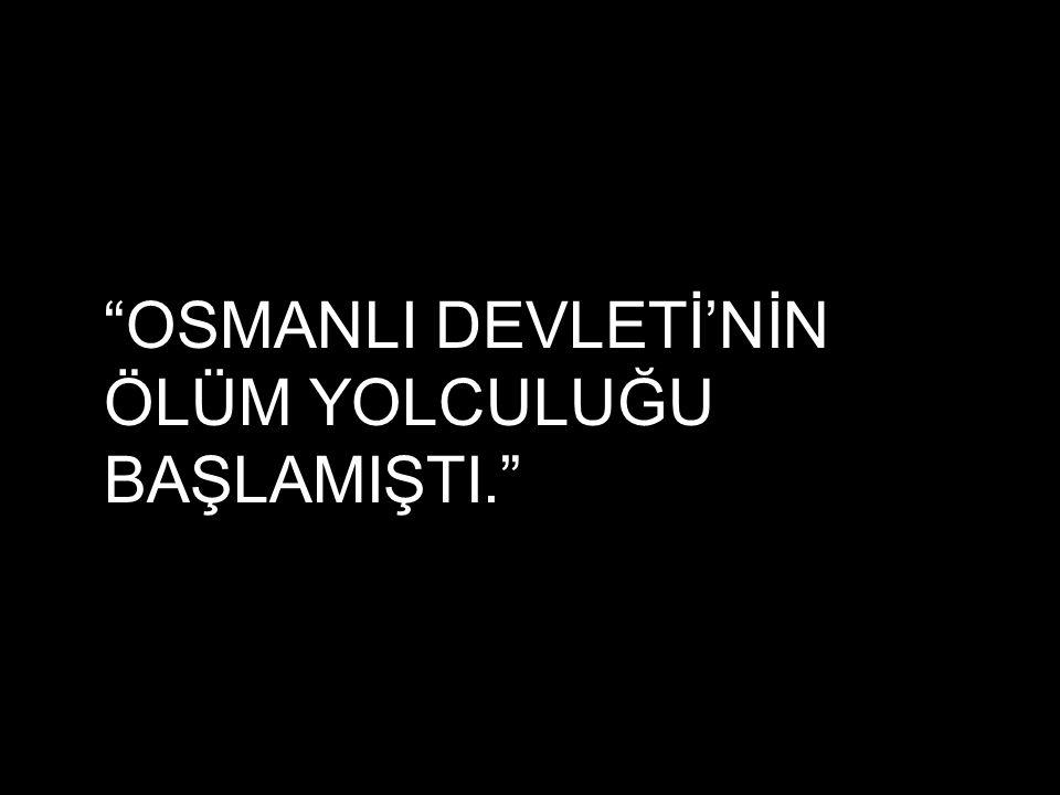 OSMANLI DEVLETİ'NİN ÖLÜM YOLCULUĞU BAŞLAMIŞTI.