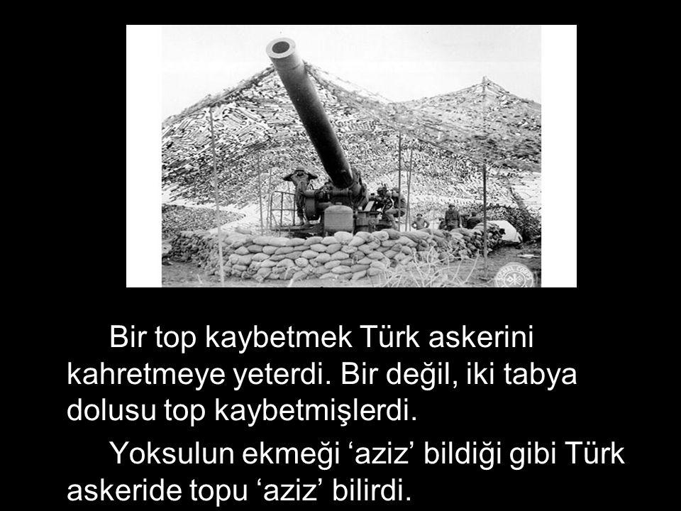 Bir top kaybetmek Türk askerini kahretmeye yeterdi