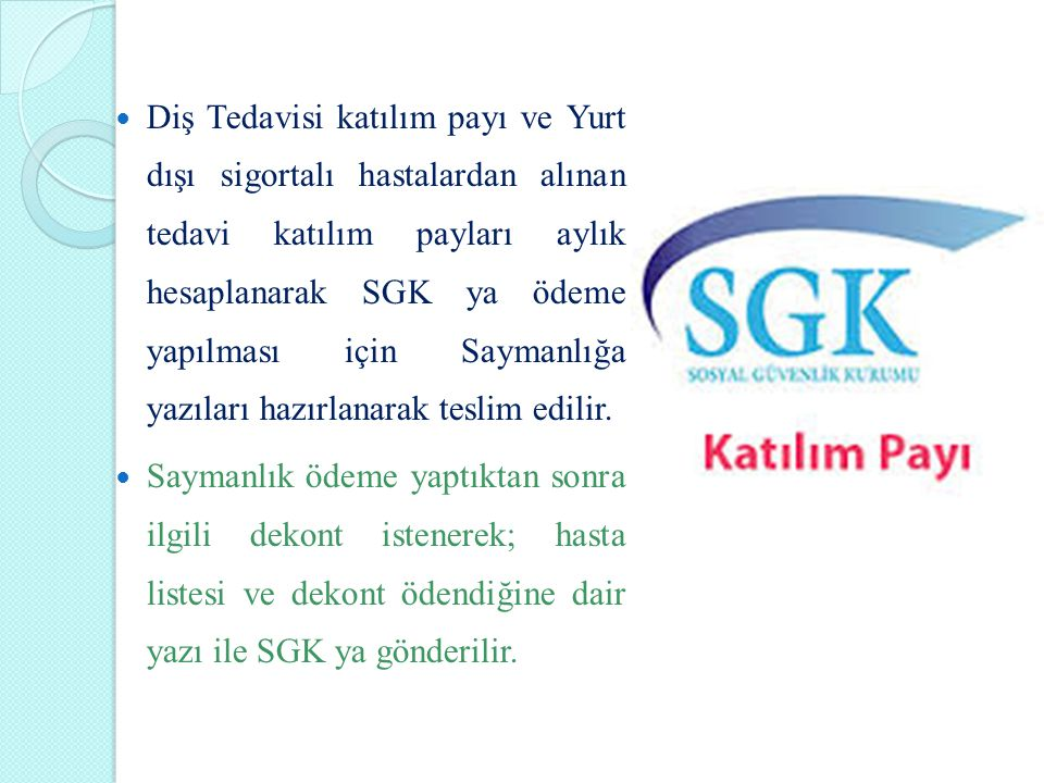 Diş Tedavisi katılım payı ve Yurt dışı sigortalı hastalardan alınan tedavi katılım payları aylık hesaplanarak SGK ya ödeme yapılması için Saymanlığa yazıları hazırlanarak teslim edilir.