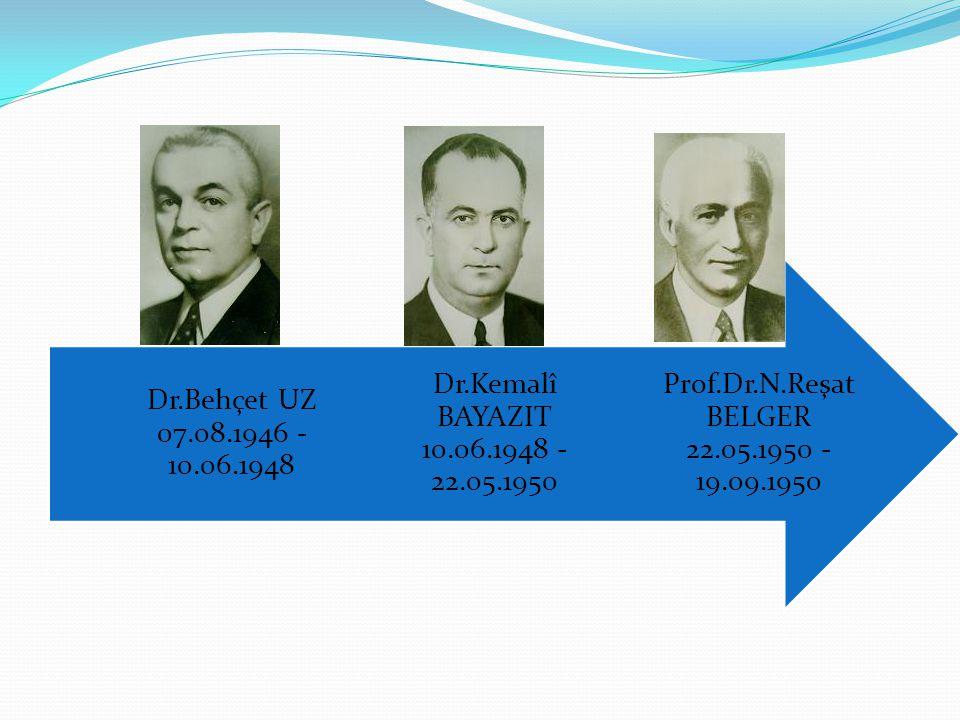 Prof.Dr.N.Reşat BELGER 22.05.1950 - 19.09.1950 Dr.Kemalî BAYAZIT 10.06.1948 - 22.05.1950.