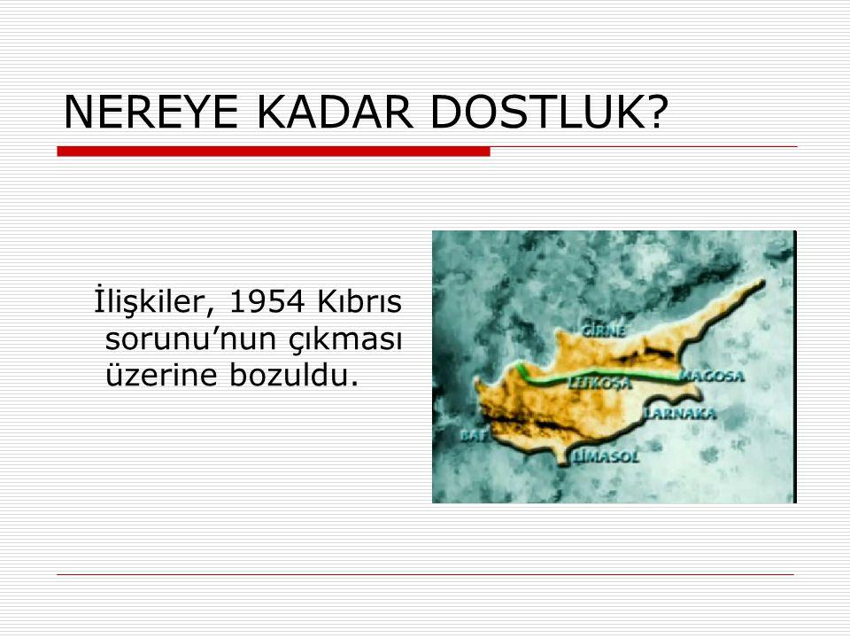 NEREYE KADAR DOSTLUK İlişkiler, 1954 Kıbrıs sorunu'nun çıkması üzerine bozuldu.