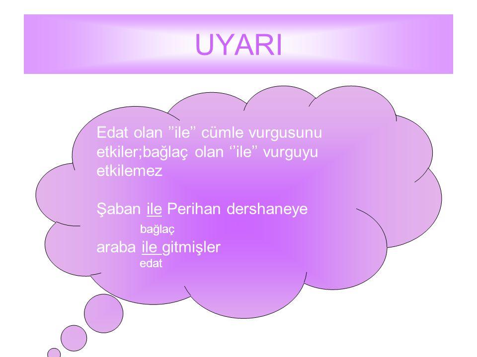 UYARI Edat olan ''ile'' cümle vurgusunu etkiler;bağlaç olan ''ile'' vurguyu etkilemez. Şaban ile Perihan dershaneye.