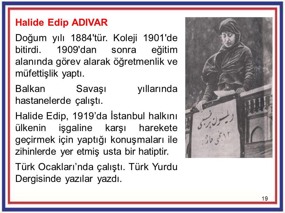 Halide Edip ADIVAR Doğum yılı 1884 tür. Koleji 1901 de bitirdi. 1909 dan sonra eğitim alanında görev alarak öğretmenlik ve müfettişlik yaptı.