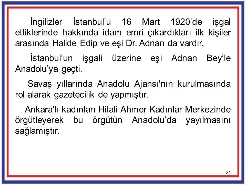 İngilizler İstanbul'u 16 Mart 1920'de işgal ettiklerinde hakkında idam emri çıkardıkları ilk kişiler arasında Halide Edip ve eşi Dr. Adnan da vardır.