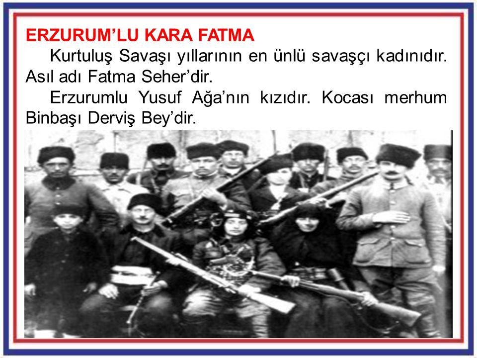 ERZURUM'LU KARA FATMA Kurtuluş Savaşı yıllarının en ünlü savaşçı kadınıdır. Asıl adı Fatma Seher'dir.