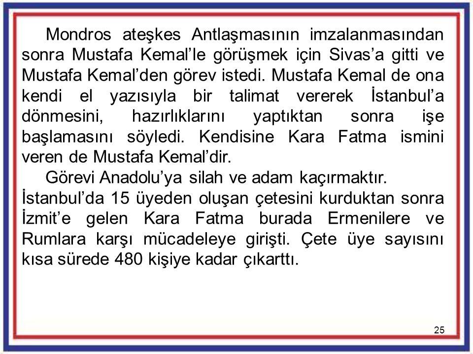 Mondros ateşkes Antlaşmasının imzalanmasından sonra Mustafa Kemal'le görüşmek için Sivas'a gitti ve Mustafa Kemal'den görev istedi. Mustafa Kemal de ona kendi el yazısıyla bir talimat vererek İstanbul'a dönmesini, hazırlıklarını yaptıktan sonra işe başlamasını söyledi. Kendisine Kara Fatma ismini veren de Mustafa Kemal'dir.
