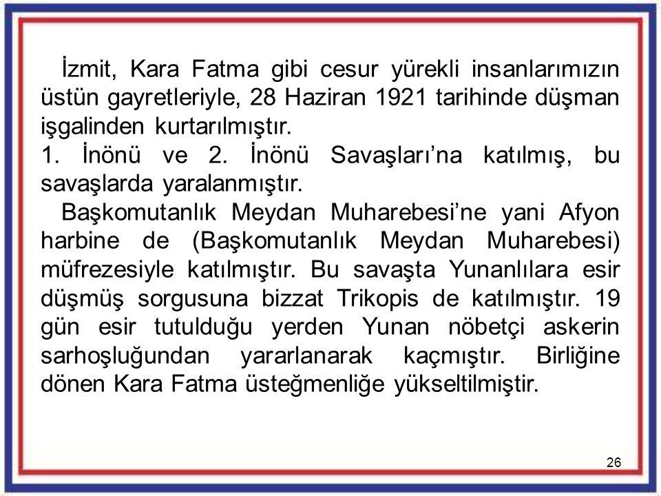 İzmit, Kara Fatma gibi cesur yürekli insanlarımızın üstün gayretleriyle, 28 Haziran 1921 tarihinde düşman işgalinden kurtarılmıştır.