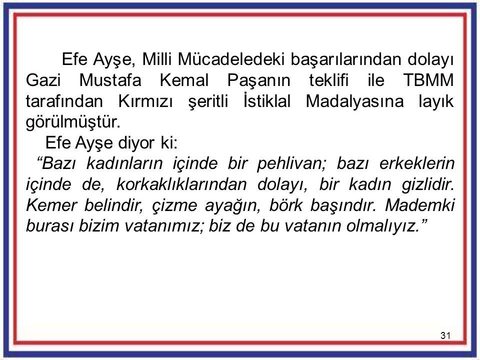 Efe Ayşe, Milli Mücadeledeki başarılarından dolayı Gazi Mustafa Kemal Paşanın teklifi ile TBMM tarafından Kırmızı şeritli İstiklal Madalyasına layık görülmüştür.
