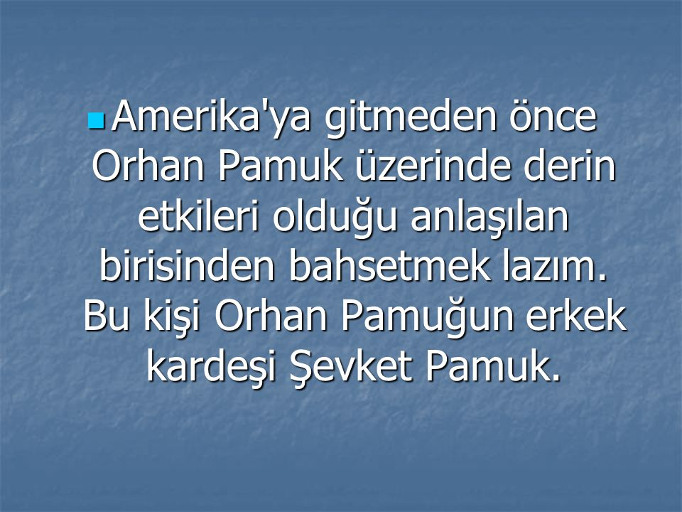 Amerika ya gitmeden önce Orhan Pamuk üzerinde derin etkileri olduğu anlaşılan birisinden bahsetmek lazım.