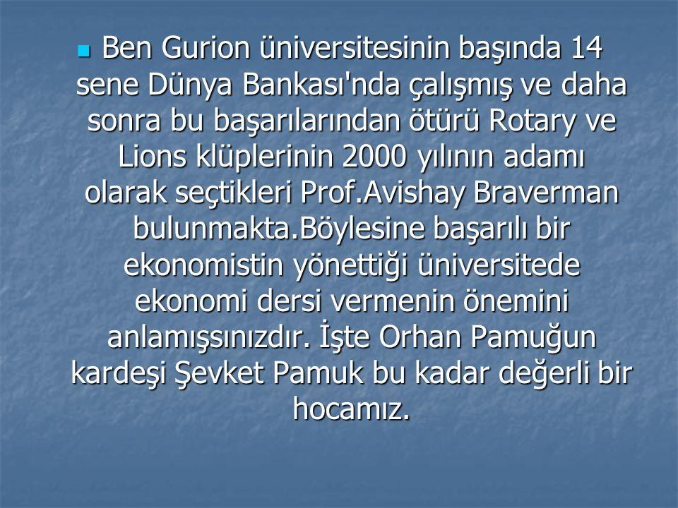 Ben Gurion üniversitesinin başında 14 sene Dünya Bankası nda çalışmış ve daha sonra bu başarılarından ötürü Rotary ve Lions klüplerinin 2000 yılının adamı olarak seçtikleri Prof.Avishay Braverman bulunmakta.Böylesine başarılı bir ekonomistin yönettiği üniversitede ekonomi dersi vermenin önemini anlamışsınızdır.