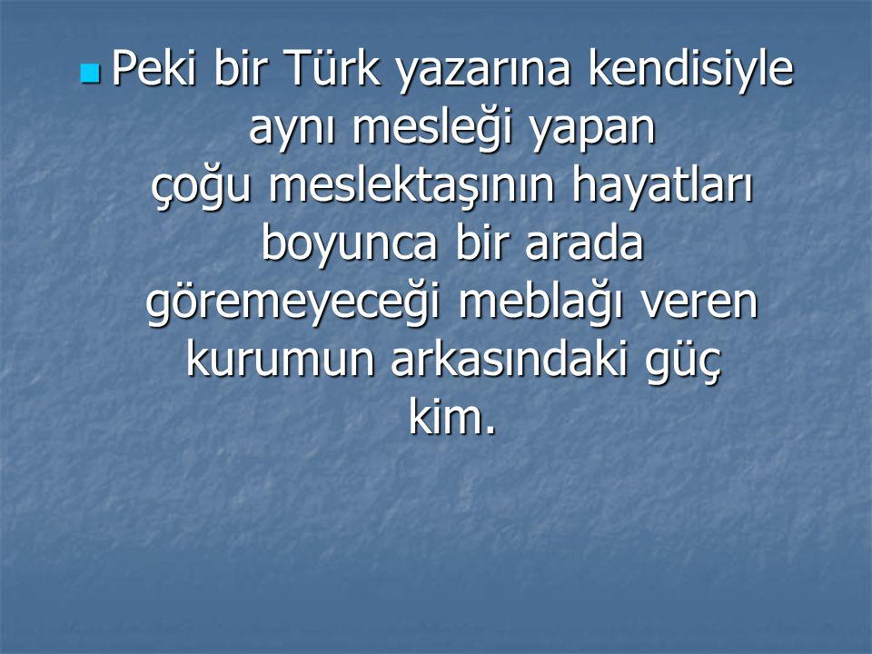 Peki bir Türk yazarına kendisiyle aynı mesleği yapan çoğu meslektaşının hayatları boyunca bir arada göremeyeceği meblağı veren kurumun arkasındaki güç kim.