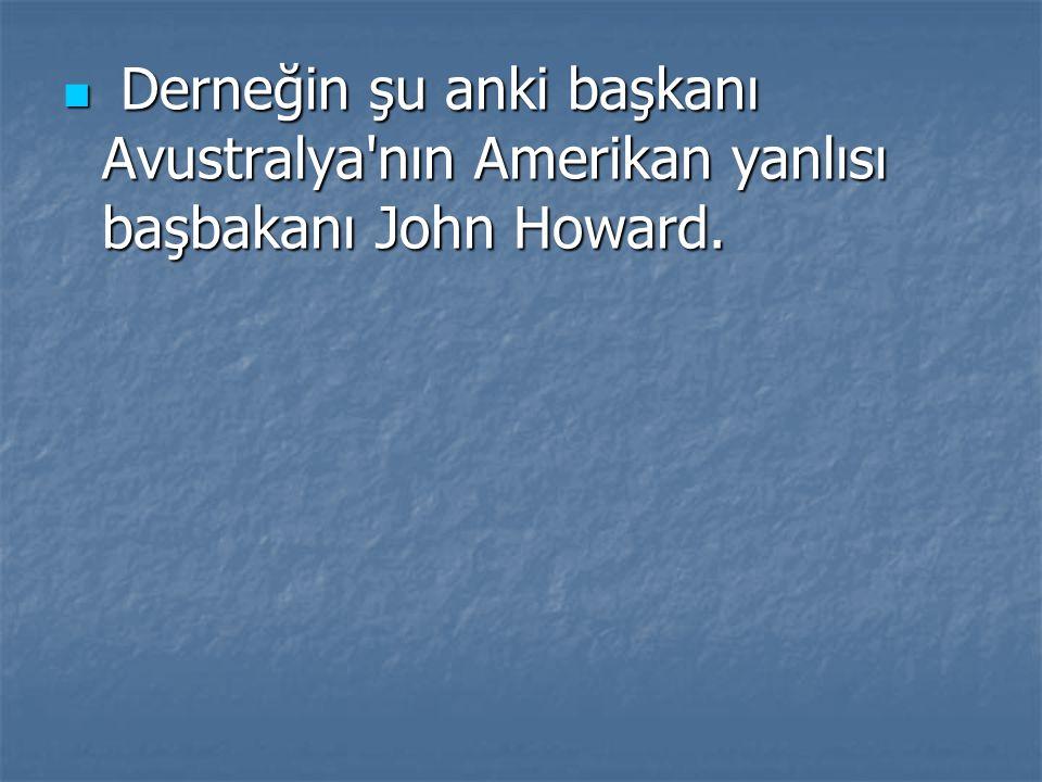 Derneğin şu anki başkanı Avustralya nın Amerikan yanlısı başbakanı John Howard.