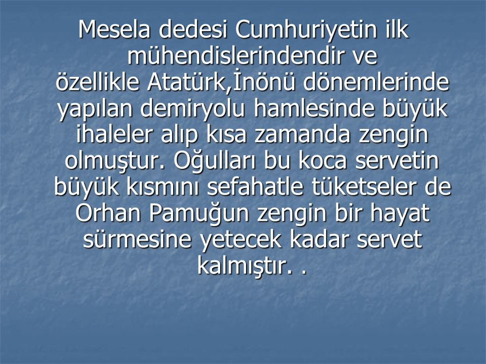 Mesela dedesi Cumhuriyetin ilk mühendislerindendir ve özellikle Atatürk,İnönü dönemlerinde yapılan demiryolu hamlesinde büyük ihaleler alıp kısa zamanda zengin olmuştur.