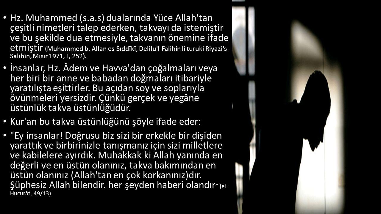 Hz. Muhammed (s.a.s) dualarında Yüce Allah tan çeşitli nimetleri talep ederken, takvayı da istemiştir ve bu şekilde dua etmesiyle, takvanın önemine ifade etmiştir (Muhammed b. Allan es-Sıddîkî, Delilu l-Falihin li turuki Riyazi s- Salihin, Mısır 1971, I, 252).