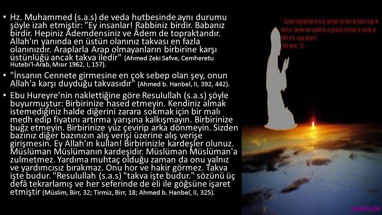 Hz. Muhammed (s.a.s) de veda hutbesinde aynı durumu şöyle izah etmiştir: Ey insanlar! Rabbiniz birdir. Babanız birdir. Hepiniz Âdemdensiniz ve Âdem de topraktandır. Allah ın yanında en üstün olanınız takvası en fazla olanınızdır. Araplarla Arap olmayanların birbirine karşı üstünlüğü ancak takva iledir (Ahmed Zeki Safve, Cemheretu Hutebi l-Arab, Mısır 1962, I, 157).