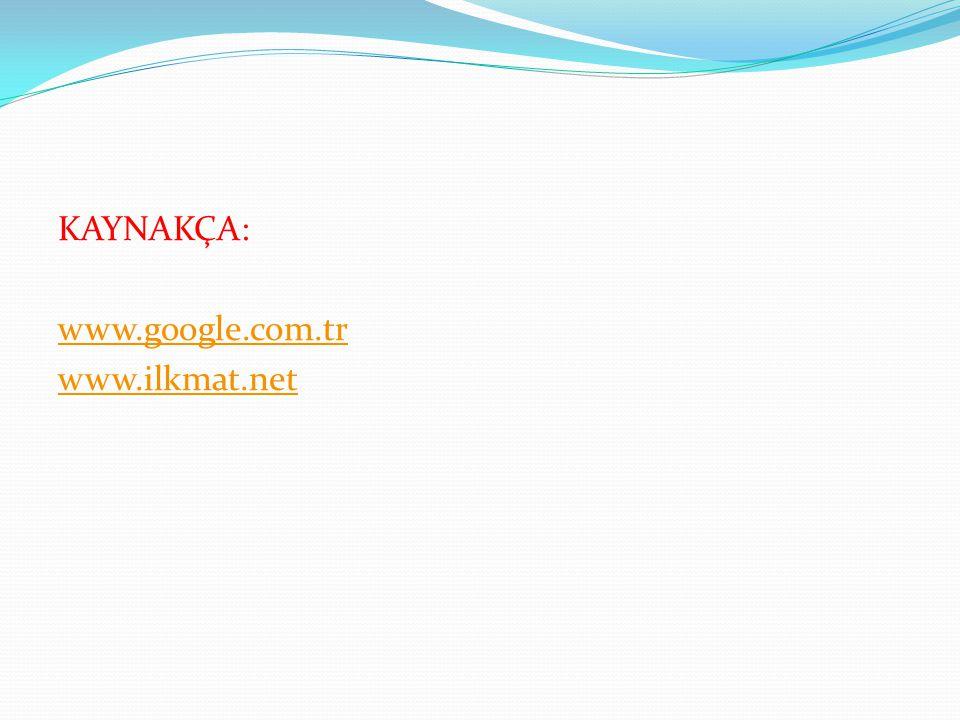 KAYNAKÇA: www.google.com.tr www.ilkmat.net