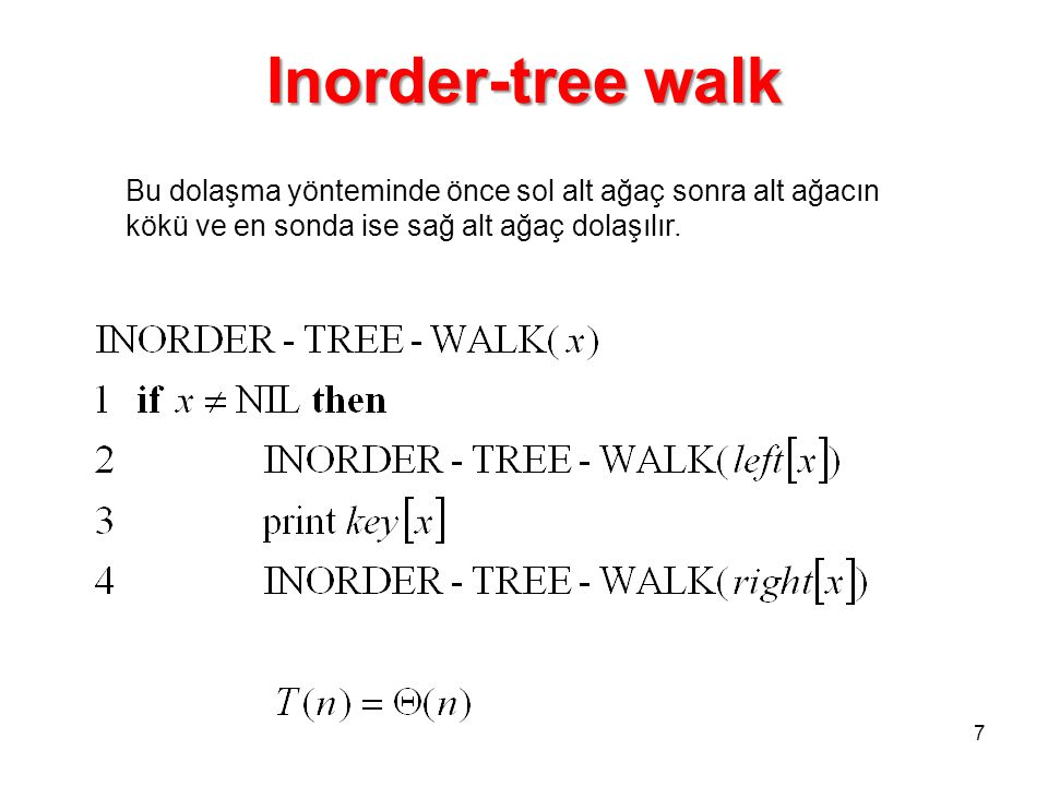 Inorder-tree walk Bu dolaşma yönteminde önce sol alt ağaç sonra alt ağacın kökü ve en sonda ise sağ alt ağaç dolaşılır.