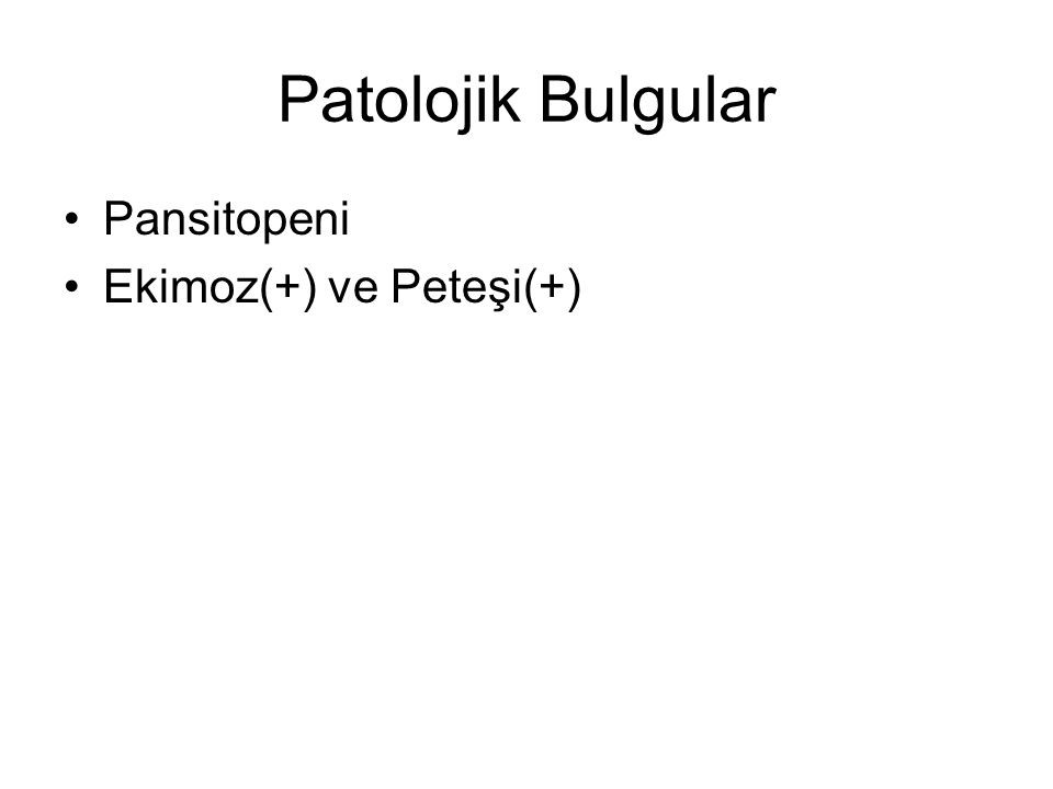 Patolojik Bulgular Pansitopeni Ekimoz(+) ve Peteşi(+)