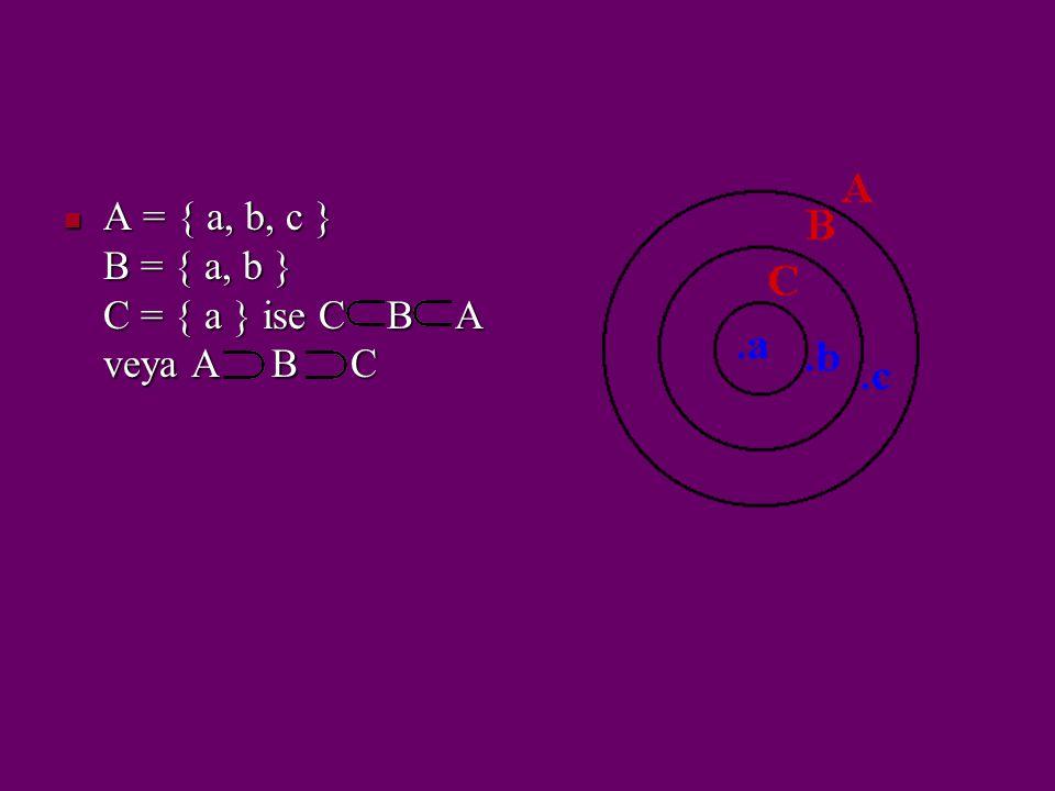 A = { a, b, c } B = { a, b } C = { a } ise C B A veya A B C