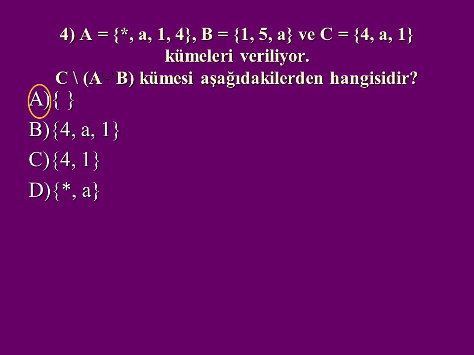4) A = {*, a, 1, 4}, B = {1, 5, a} ve C = {4, a, 1} kümeleri veriliyor. C \ (A B) kümesi aşağıdakilerden hangisidir