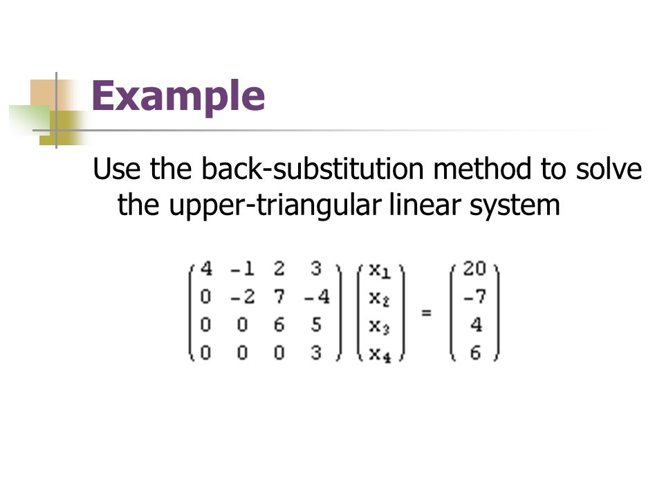 Example Use the back-substitution method to solve the upper-triangular linear system
