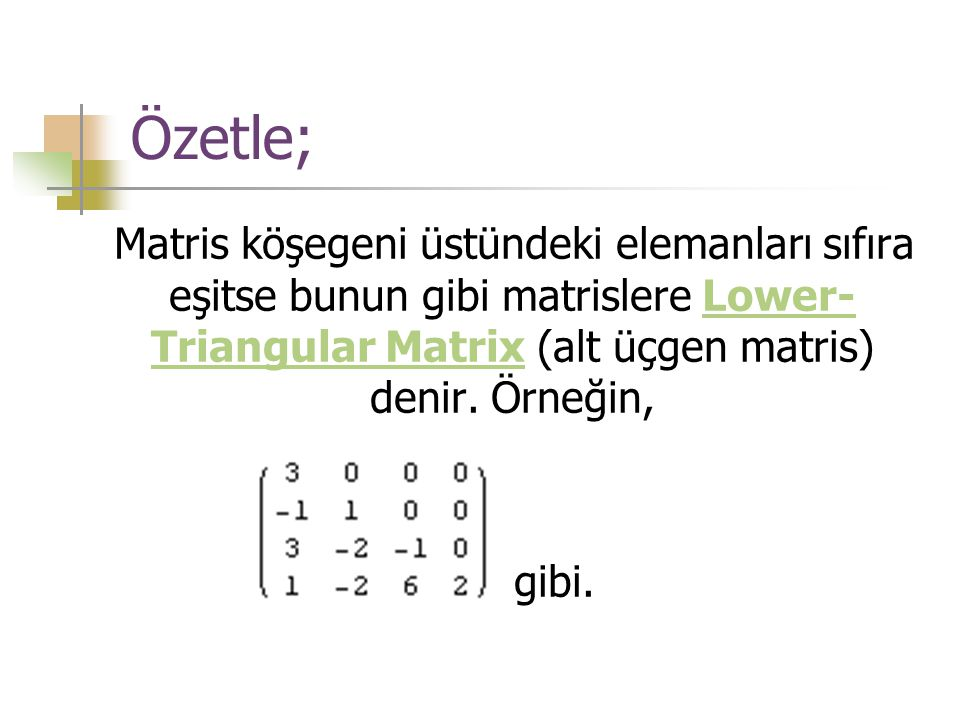 Özetle; Matris köşegeni üstündeki elemanları sıfıra eşitse bunun gibi matrislere Lower-Triangular Matrix (alt üçgen matris) denir. Örneğin,